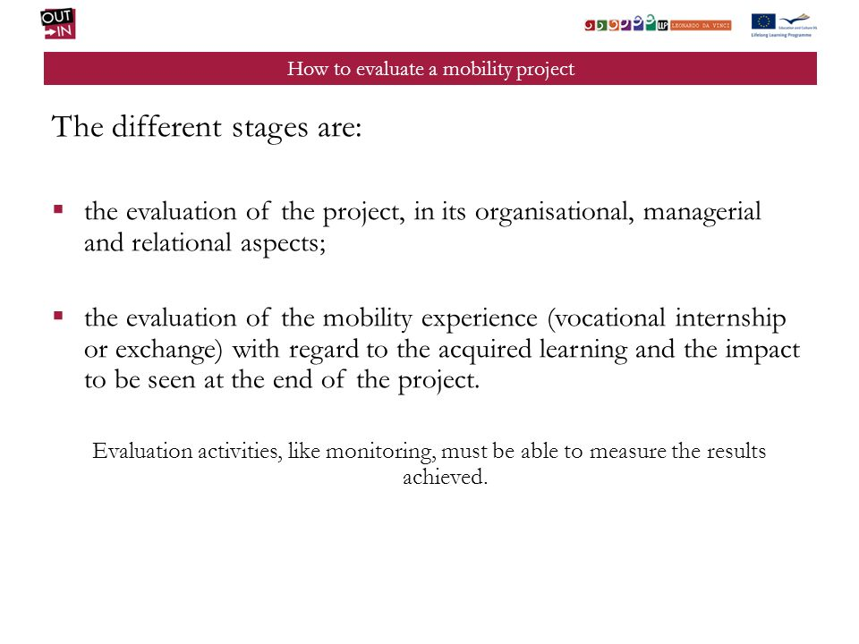 How to evaluate a mobility project The different stages are: the evaluation of the project, in its organisational, managerial and relational aspects; the evaluation of the mobility experience (vocational internship or exchange) with regard to the acquired learning and the impact to be seen at the end of the project.