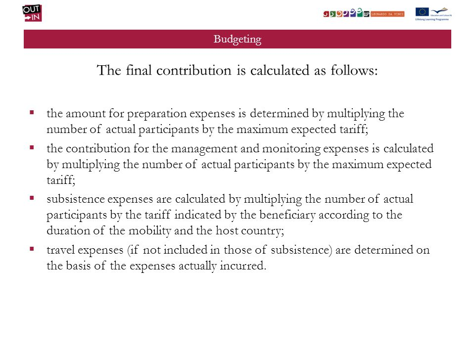 Budgeting The final contribution is calculated as follows: the amount for preparation expenses is determined by multiplying the number of actual participants by the maximum expected tariff; the contribution for the management and monitoring expenses is calculated by multiplying the number of actual participants by the maximum expected tariff; subsistence expenses are calculated by multiplying the number of actual participants by the tariff indicated by the beneficiary according to the duration of the mobility and the host country; travel expenses (if not included in those of subsistence) are determined on the basis of the expenses actually incurred.