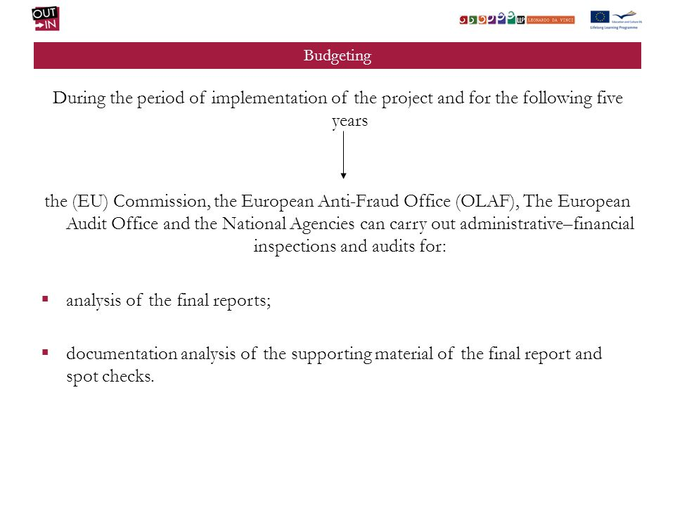 Budgeting During the period of implementation of the project and for the following five years the (EU) Commission, the European Anti-Fraud Office (OLAF), The European Audit Office and the National Agencies can carry out administrative–financial inspections and audits for: analysis of the final reports; documentation analysis of the supporting material of the final report and spot checks.