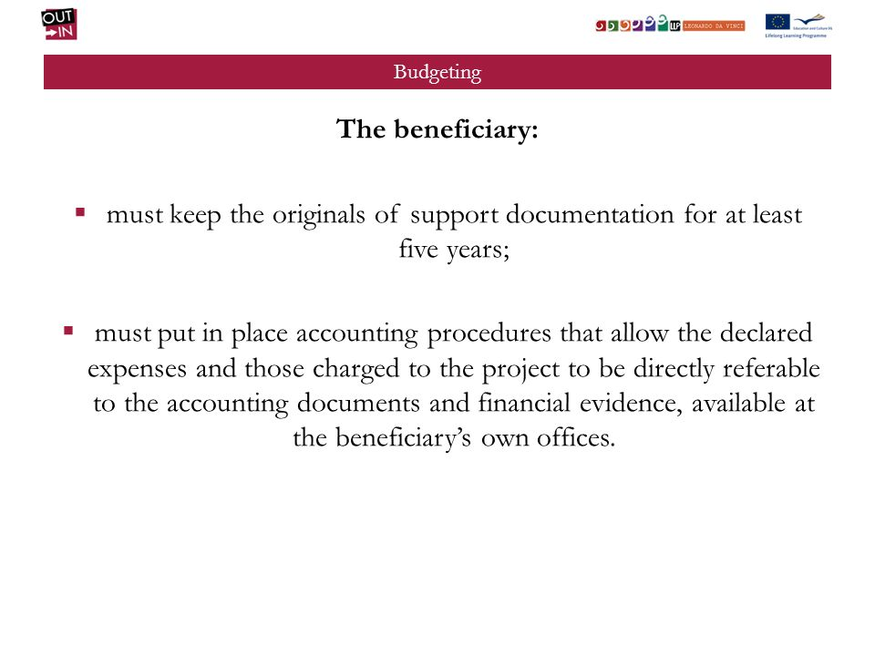 Budgeting The beneficiary: must keep the originals of support documentation for at least five years; must put in place accounting procedures that allow the declared expenses and those charged to the project to be directly referable to the accounting documents and financial evidence, available at the beneficiarys own offices.