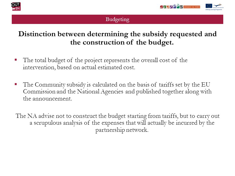 Budgeting Distinction between determining the subsidy requested and the construction of the budget. The total budget of the project represents the ove