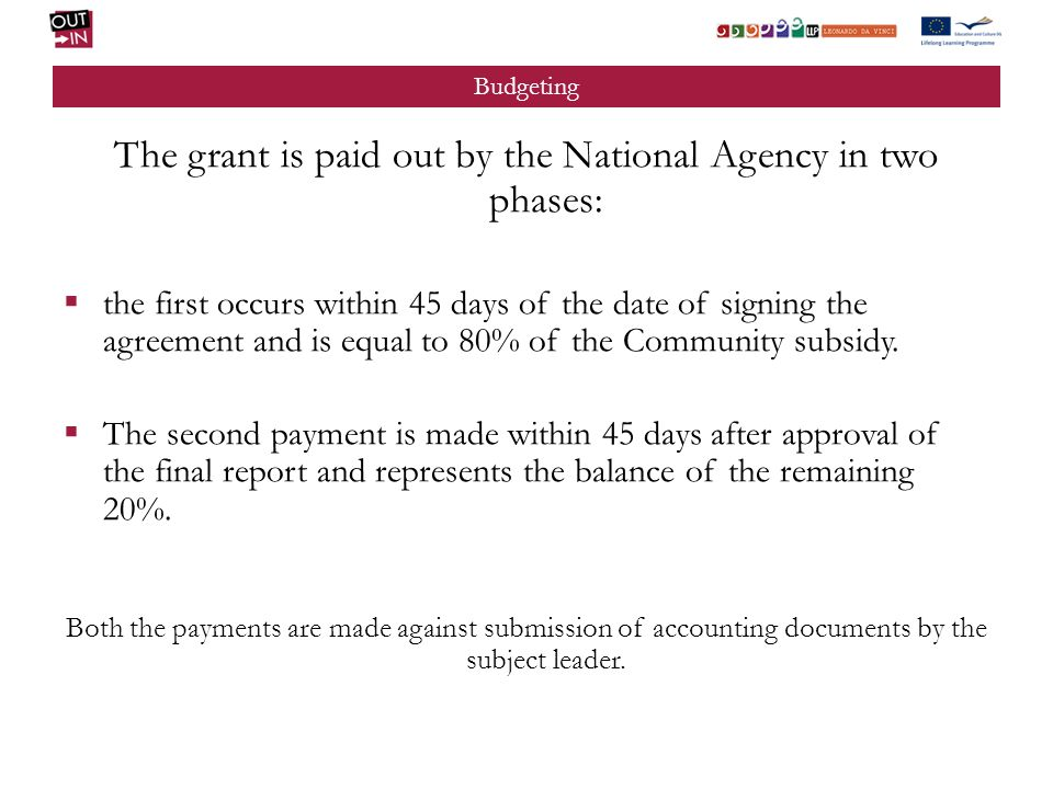 Budgeting The grant is paid out by the National Agency in two phases: the first occurs within 45 days of the date of signing the agreement and is equal to 80% of the Community subsidy.