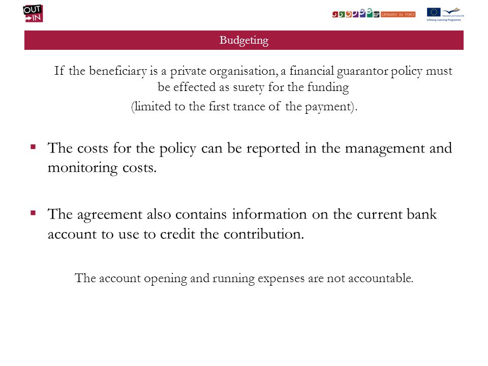 Budgeting If the beneficiary is a private organisation, a financial guarantor policy must be effected as surety for the funding (limited to the first trance of the payment).
