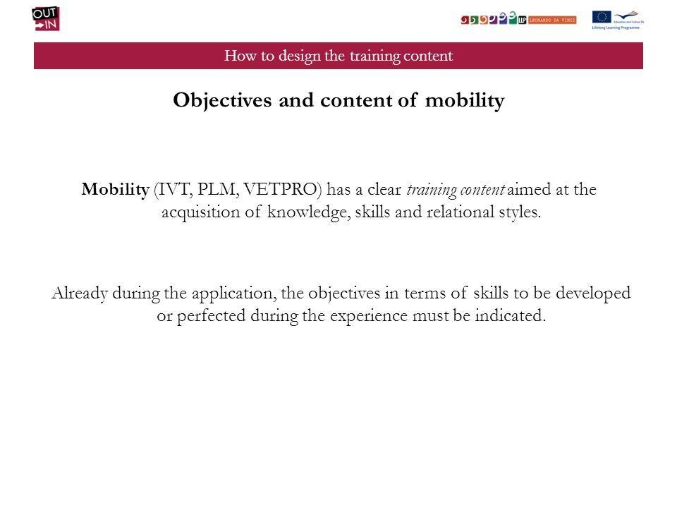 How to design the training content Objectives and content of mobility Mobility (IVT, PLM, VETPRO) has a clear training content aimed at the acquisitio