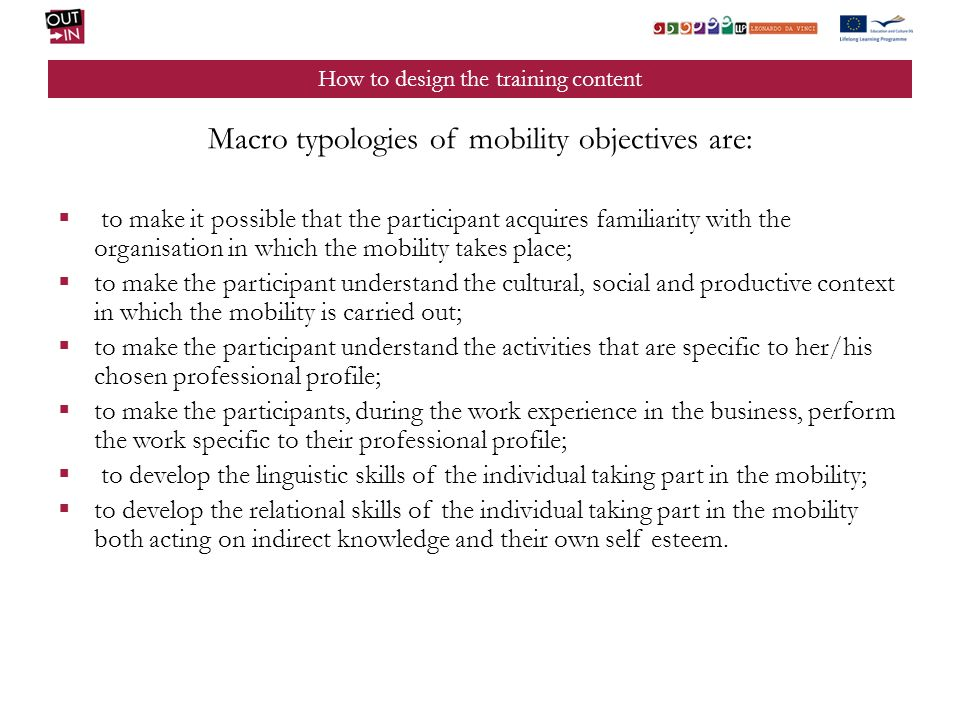 How to design the training content Macro typologies of mobility objectives are: to make it possible that the participant acquires familiarity with the organisation in which the mobility takes place; to make the participant understand the cultural, social and productive context in which the mobility is carried out; to make the participant understand the activities that are specific to her/his chosen professional profile; to make the participants, during the work experience in the business, perform the work specific to their professional profile; to develop the linguistic skills of the individual taking part in the mobility; to develop the relational skills of the individual taking part in the mobility both acting on indirect knowledge and their own self esteem.