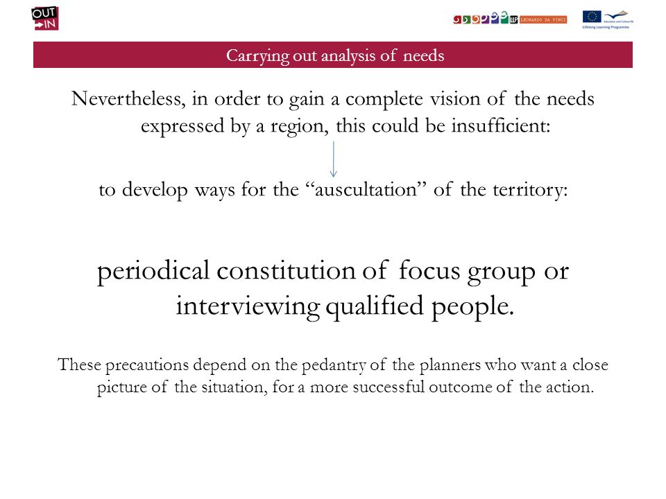 Carrying out analysis of needs Nevertheless, in order to gain a complete vision of the needs expressed by a region, this could be insufficient: to develop ways for the auscultation of the territory: periodical constitution of focus group or interviewing qualified people.