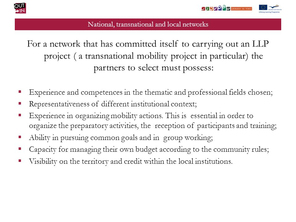 National, transnational and local networks For a network that has committed itself to carrying out an LLP project ( a transnational mobility project in particular) the partners to select must possess: Experience and competences in the thematic and professional fields chosen; Representativeness of different institutional context; Experience in organizing mobility actions.