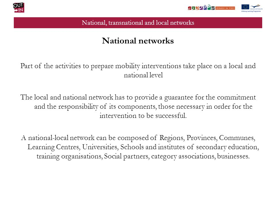 National, transnational and local networks National networks Part of the activities to prepare mobility interventions take place on a local and national level The local and national network has to provide a guarantee for the commitment and the responsibility of its components, those necessary in order for the intervention to be successful.