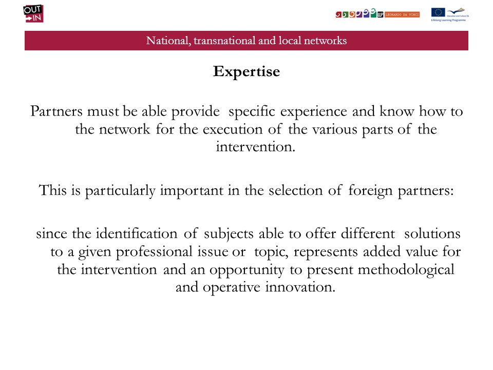 National, transnational and local networks Expertise Partners must be able provide specific experience and know how to the network for the execution of the various parts of the intervention.