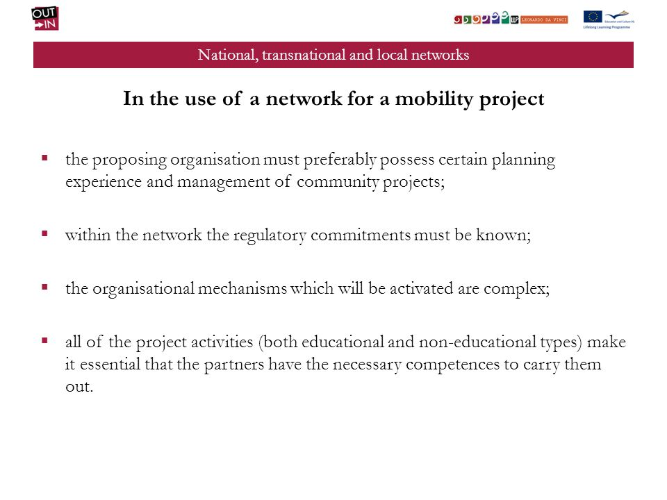 National, transnational and local networks In the use of a network for a mobility project the proposing organisation must preferably possess certain planning experience and management of community projects; within the network the regulatory commitments must be known; the organisational mechanisms which will be activated are complex; all of the project activities (both educational and non-educational types) make it essential that the partners have the necessary competences to carry them out.