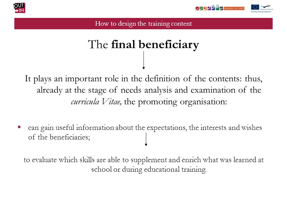 How to design the training content The final beneficiary It plays an important role in the definition of the contents: thus, already at the stage of needs analysis and examination of the curricula Vitae, the promoting organisation: can gain useful information about the expectations, the interests and wishes of the beneficiaries; to evaluate which skills are able to supplement and enrich what was learned at school or during educational training.