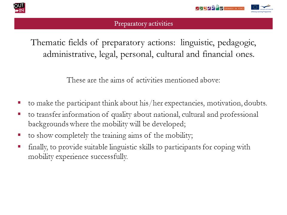 Preparatory activities Structural characteristics of preparatory actions: training objectives, contents and methods to be carried out are always identified; duration and characteristics of preparatory activities concerning the placement are always clarified; schedule of all preparatory activities must be defined; human resources have to be detected for different actions: teachers, trainers, tutors, psychologists, guidance professionals; logistic and organizational aspects have to be established; suitable didactic material has to be worked out.