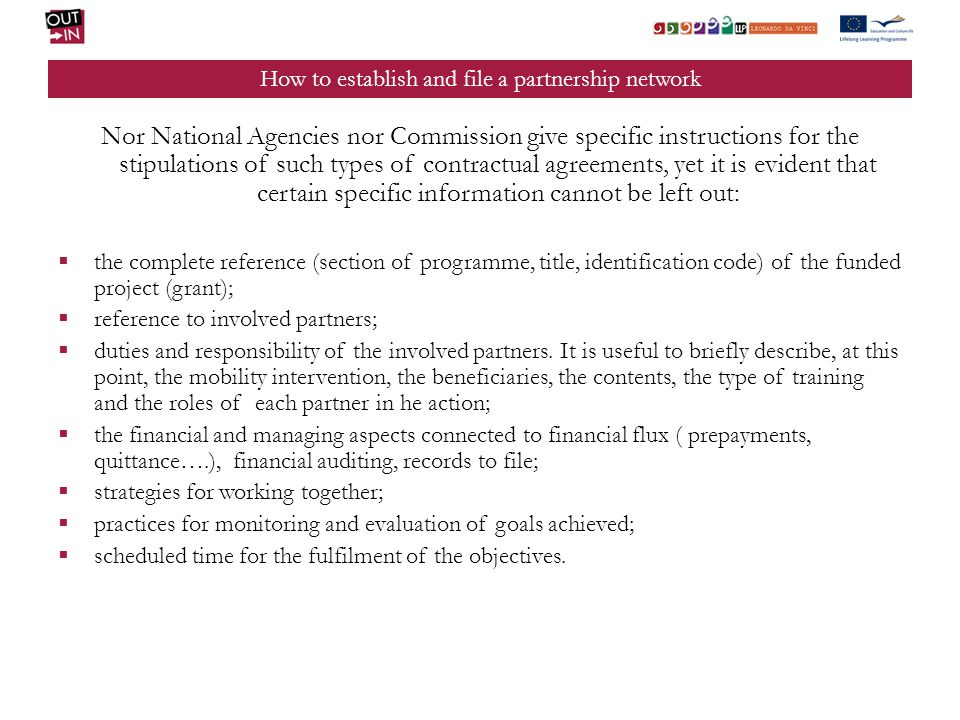How to establish and file a partnership network Nor National Agencies nor Commission give specific instructions for the stipulations of such types of contractual agreements, yet it is evident that certain specific information cannot be left out: the complete reference (section of programme, title, identification code) of the funded project (grant); reference to involved partners; duties and responsibility of the involved partners.