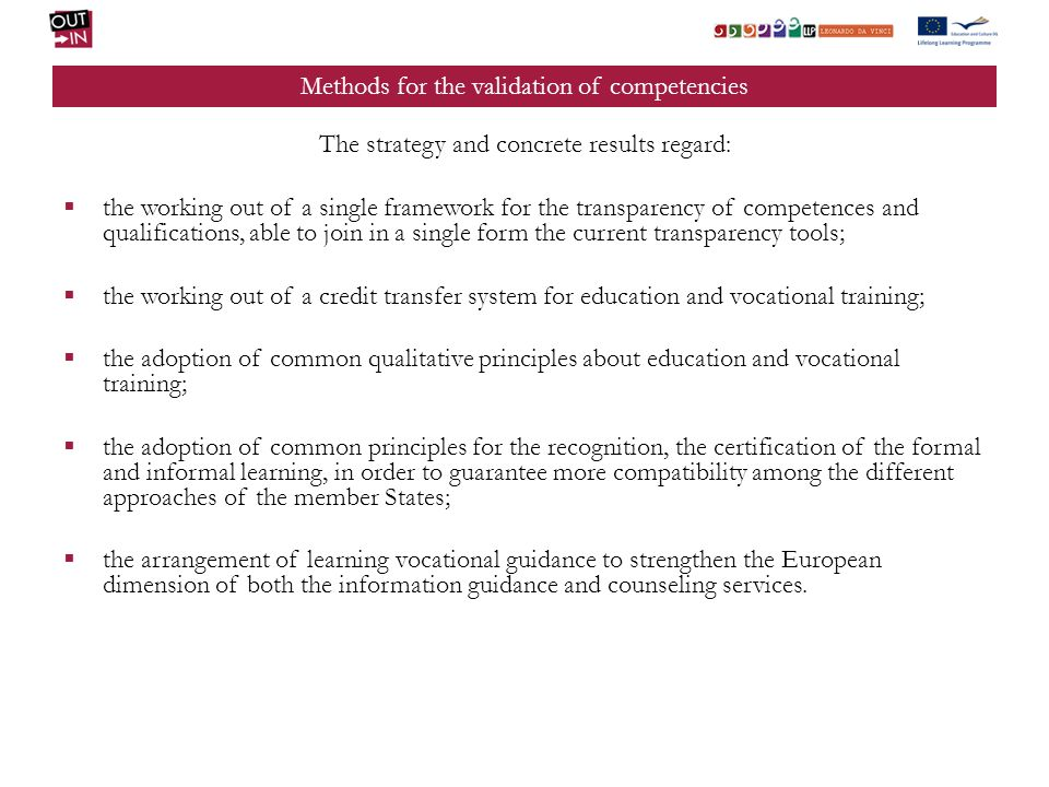 Methods for the validation of competencies The strategy and concrete results regard: the working out of a single framework for the transparency of competences and qualifications, able to join in a single form the current transparency tools; the working out of a credit transfer system for education and vocational training; the adoption of common qualitative principles about education and vocational training; the adoption of common principles for the recognition, the certification of the formal and informal learning, in order to guarantee more compatibility among the different approaches of the member States; the arrangement of learning vocational guidance to strengthen the European dimension of both the information guidance and counseling services.