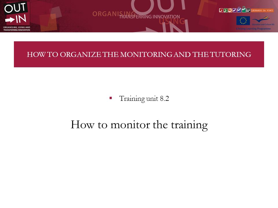 HOW TO ORGANIZE THE MONITORING AND THE TUTORING Training unit 8.2 How to monitor the training