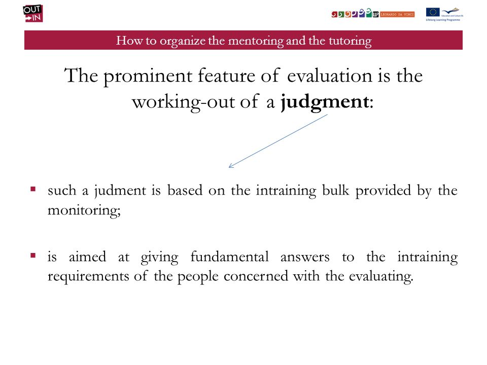 How to organize the mentoring and the tutoring The prominent feature of evaluation is the working-out of a judgment: such a judment is based on the intraining bulk provided by the monitoring; is aimed at giving fundamental answers to the intraining requirements of the people concerned with the evaluating.