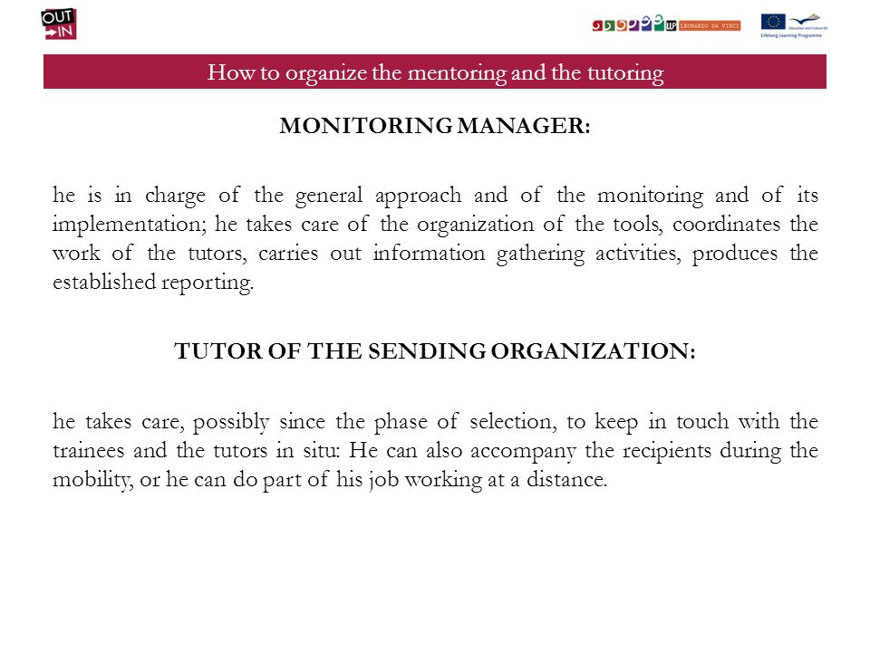 How to organize the mentoring and the tutoring TUTOR OF THE HOST ORGANIZATION: as a rule, he is connected to the foreign partner who ensures the interface between the sending organization and the organization where the experience is taking place.