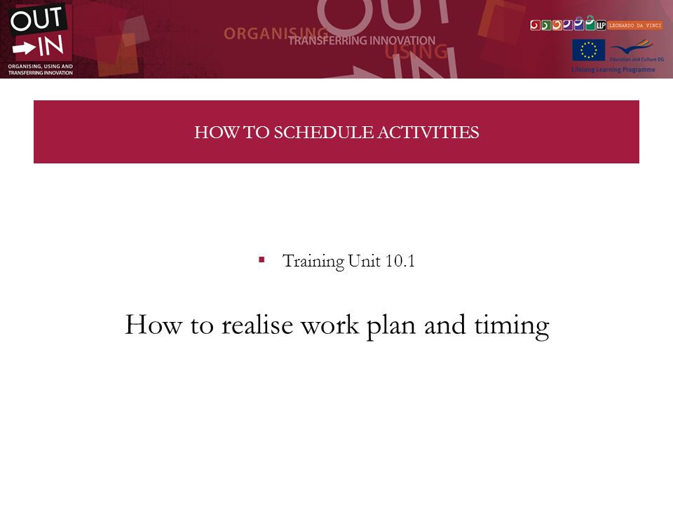 HOW TO SCHEDULE ACTIVITIES Training Unit 10.1 How to realise work plan and timing
