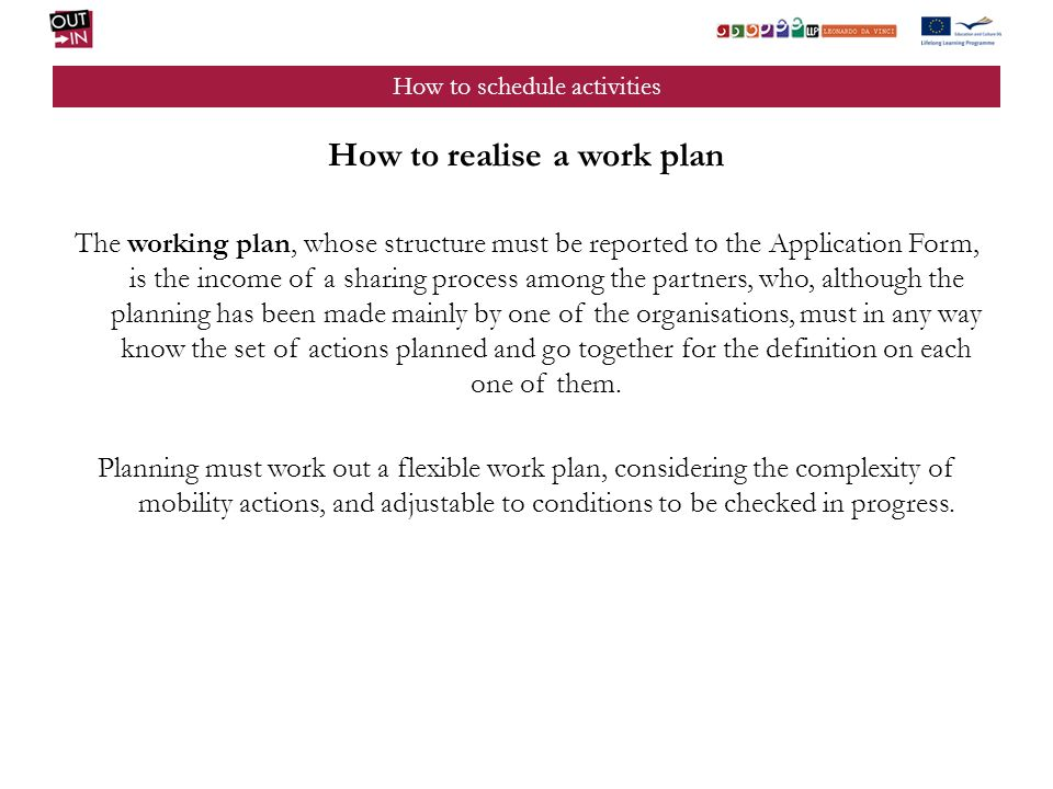 How to schedule activities How to realise a work plan The working plan, whose structure must be reported to the Application Form, is the income of a sharing process among the partners, who, although the planning has been made mainly by one of the organisations, must in any way know the set of actions planned and go together for the definition on each one of them.