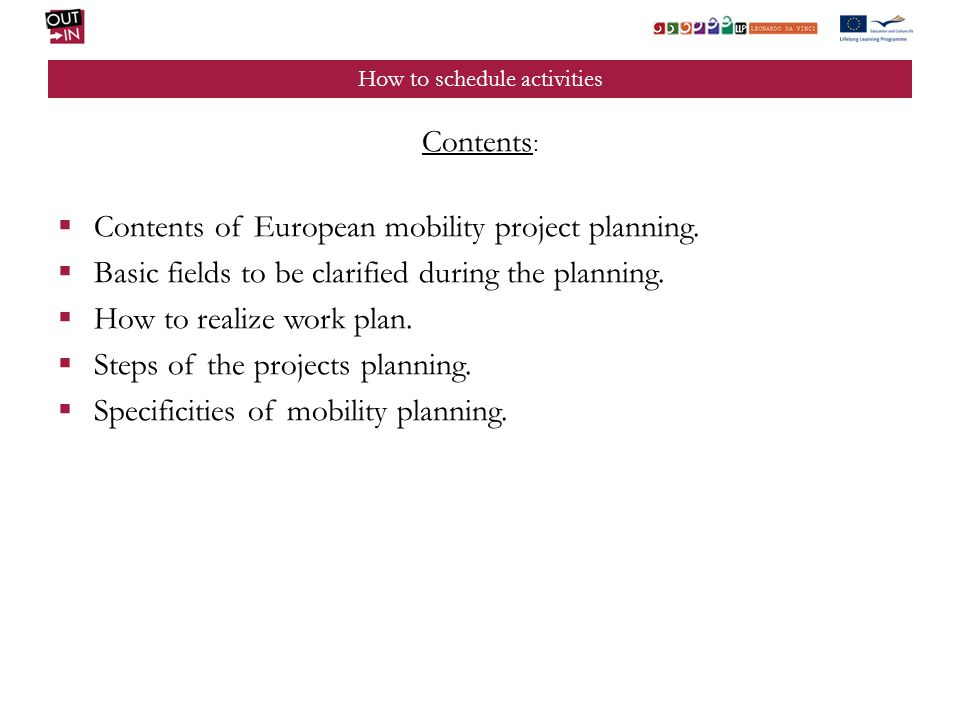 How to schedule activities Contents : Contents of European mobility project planning. Basic fields to be clarified during the planning. How to realize