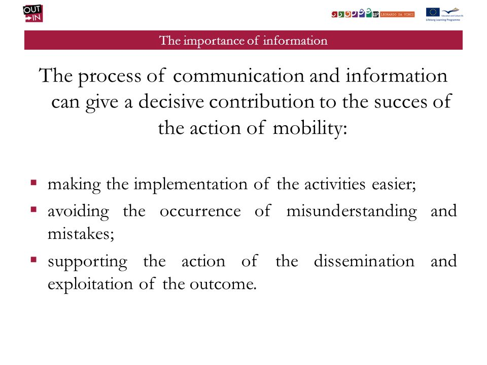 The importance of information The process of communication and information can give a decisive contribution to the succes of the action of mobility: making the implementation of the activities easier; avoiding the occurrence of misunderstanding and mistakes; supporting the action of the dissemination and exploitation of the outcome.