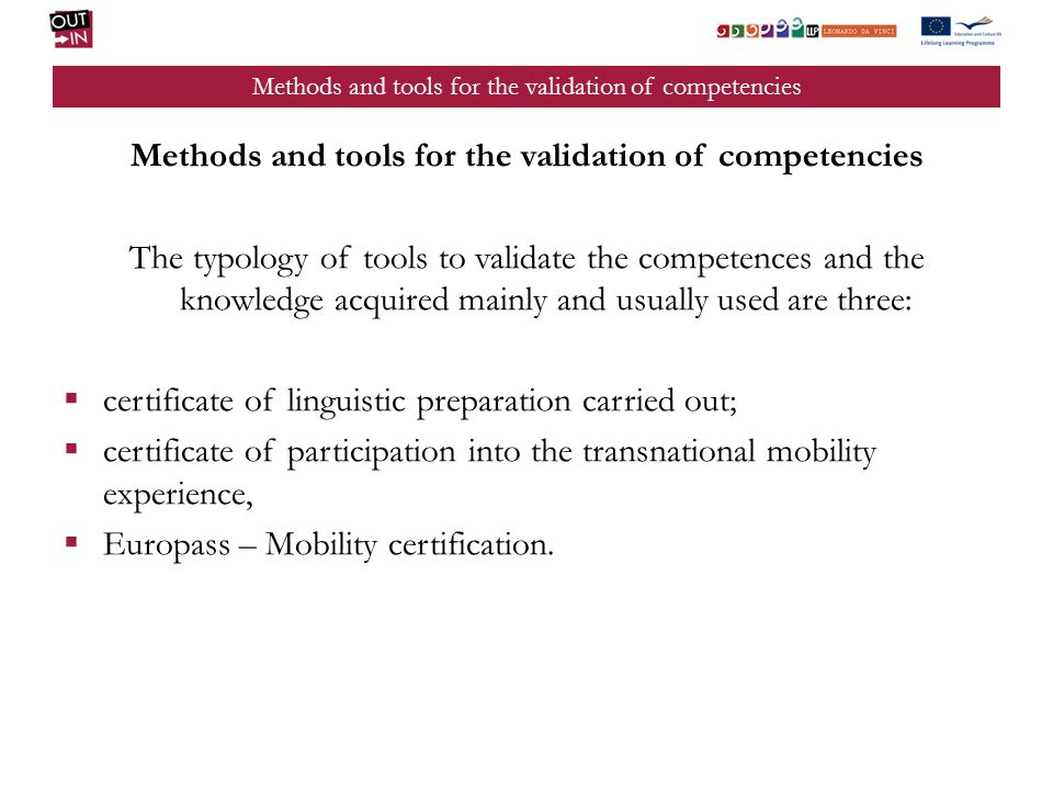 The typology of tools to validate the competences and the knowledge acquired mainly and usually used are three: certificate of linguistic preparation carried out; certificate of participation into the transnational mobility experience, Europass – Mobility certification.