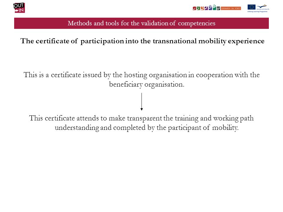 Methods and tools for the validation of competencies The certificate of participation into the transnational mobility experience This is a certificate issued by the hosting organisation in cooperation with the beneficiary organisation.