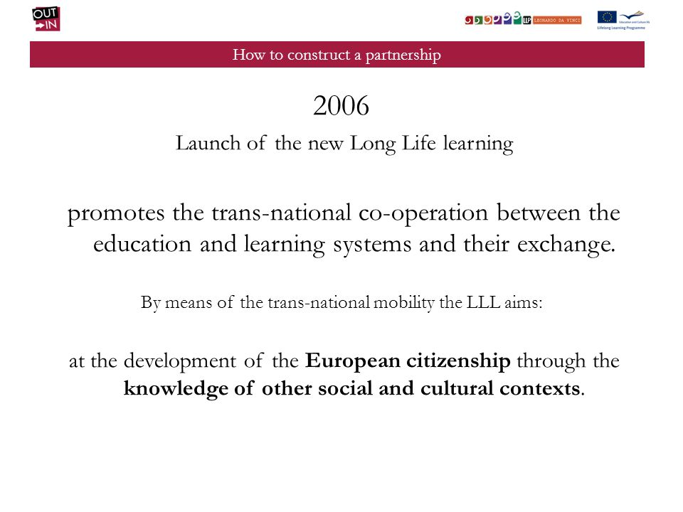 How to construct a partnership 2006 Launch of the new Long Life learning promotes the trans-national co-operation between the education and learning systems and their exchange.