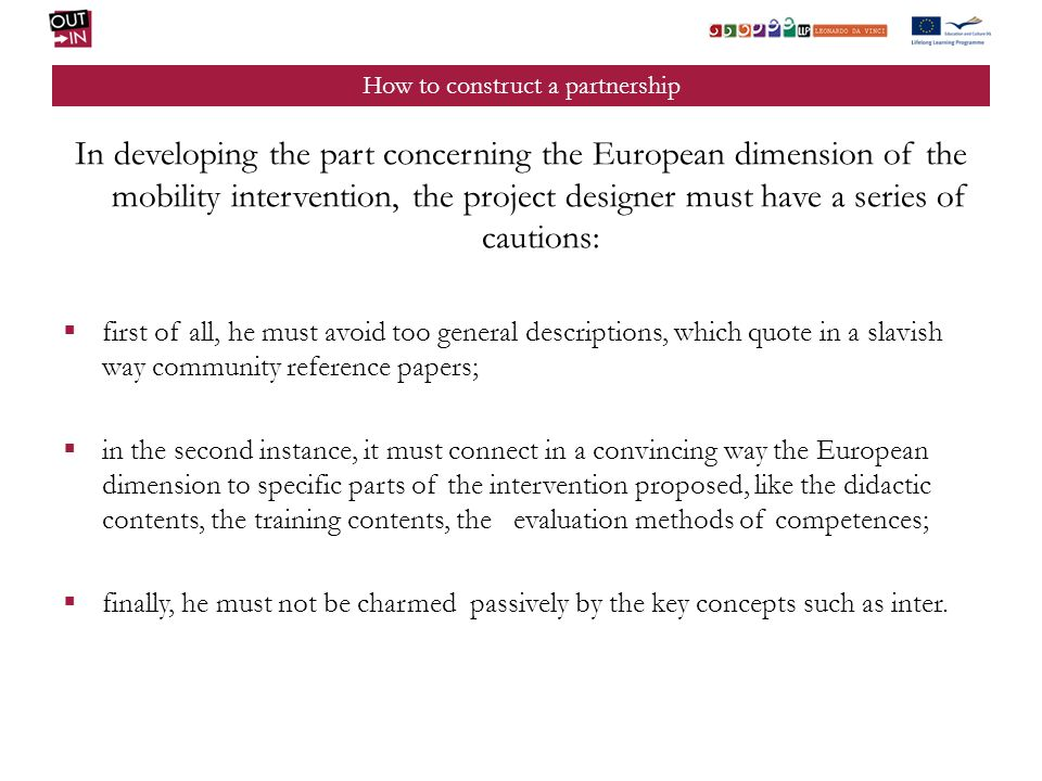 How to construct a partnership In developing the part concerning the European dimension of the mobility intervention, the project designer must have a series of cautions: first of all, he must avoid too general descriptions, which quote in a slavish way community reference papers; in the second instance, it must connect in a convincing way the European dimension to specific parts of the intervention proposed, like the didactic contents, the training contents, the evaluation methods of competences; finally, he must not be charmed passively by the key concepts such as inter.