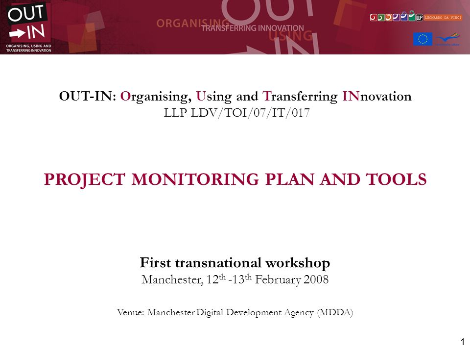 1 OUT-IN: Organising, Using and Transferring INnovation LLP-LDV/TOI/07/IT/017 PROJECT MONITORING PLAN AND TOOLS First transnational workshop Manchester, 12 th -13 th February 2008 Venue: Manchester Digital Development Agency (MDDA)