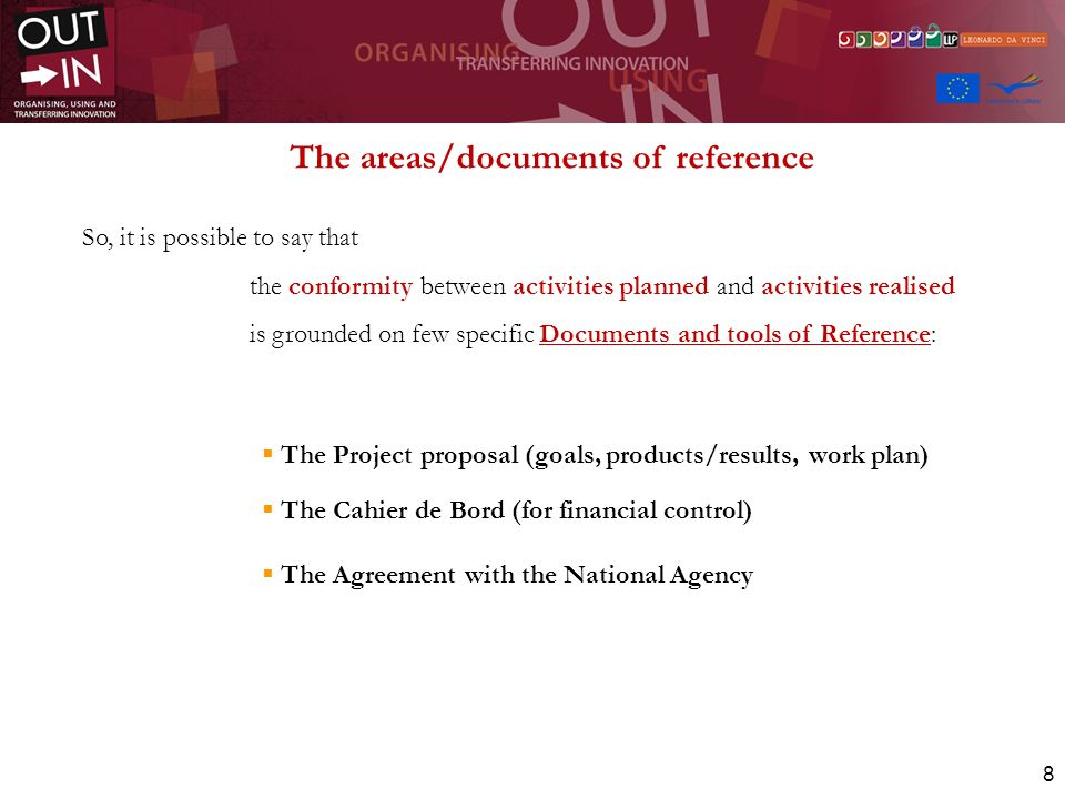 8 So, it is possible to say that the conformity between activities planned and activities realised is grounded on few specific Documents and tools of Reference: The Project proposal (goals, products/results, work plan) The Cahier de Bord (for financial control) The Agreement with the National Agency The areas/documents of reference