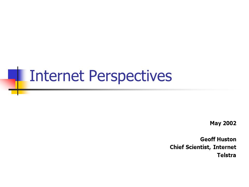Internet Perspectives May 2002 Geoff Huston Chief Scientist, Internet Telstra