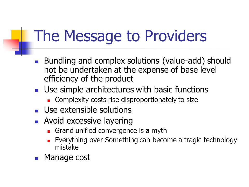 The Message to Providers Bundling and complex solutions (value-add) should not be undertaken at the expense of base level efficiency of the product Use simple architectures with basic functions Complexity costs rise disproportionately to size Use extensible solutions Avoid excessive layering Grand unified convergence is a myth Everything over Something can become a tragic technology mistake Manage cost