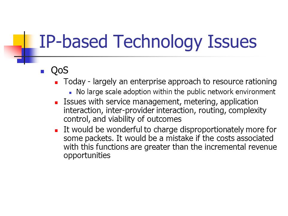 IP-based Technology Issues QoS Today - largely an enterprise approach to resource rationing No large scale adoption within the public network environment Issues with service management, metering, application interaction, inter-provider interaction, routing, complexity control, and viability of outcomes It would be wonderful to charge disproportionately more for some packets.