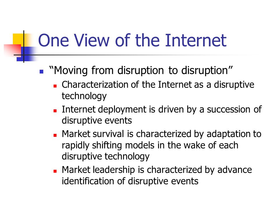 One View of the Internet Moving from disruption to disruption Characterization of the Internet as a disruptive technology Internet deployment is driven by a succession of disruptive events Market survival is characterized by adaptation to rapidly shifting models in the wake of each disruptive technology Market leadership is characterized by advance identification of disruptive events