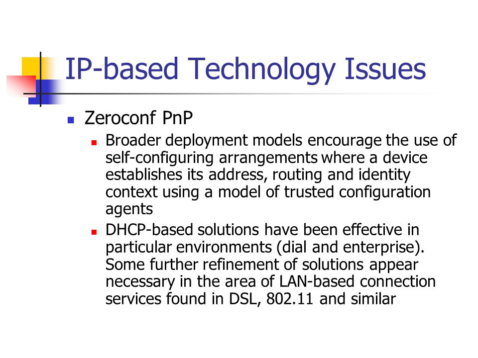 IP-based Technology Issues Zeroconf PnP Broader deployment models encourage the use of self-configuring arrangements where a device establishes its address, routing and identity context using a model of trusted configuration agents DHCP-based solutions have been effective in particular environments (dial and enterprise).