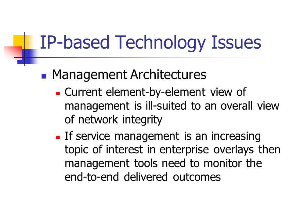 IP-based Technology Issues Management Architectures Current element-by-element view of management is ill-suited to an overall view of network integrity If service management is an increasing topic of interest in enterprise overlays then management tools need to monitor the end-to-end delivered outcomes