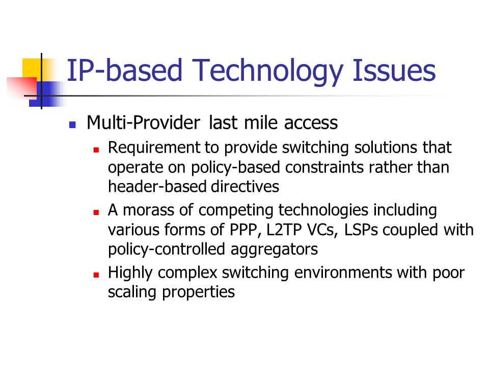 IP-based Technology Issues Multi-Provider last mile access Requirement to provide switching solutions that operate on policy-based constraints rather than header-based directives A morass of competing technologies including various forms of PPP, L2TP VCs, LSPs coupled with policy-controlled aggregators Highly complex switching environments with poor scaling properties