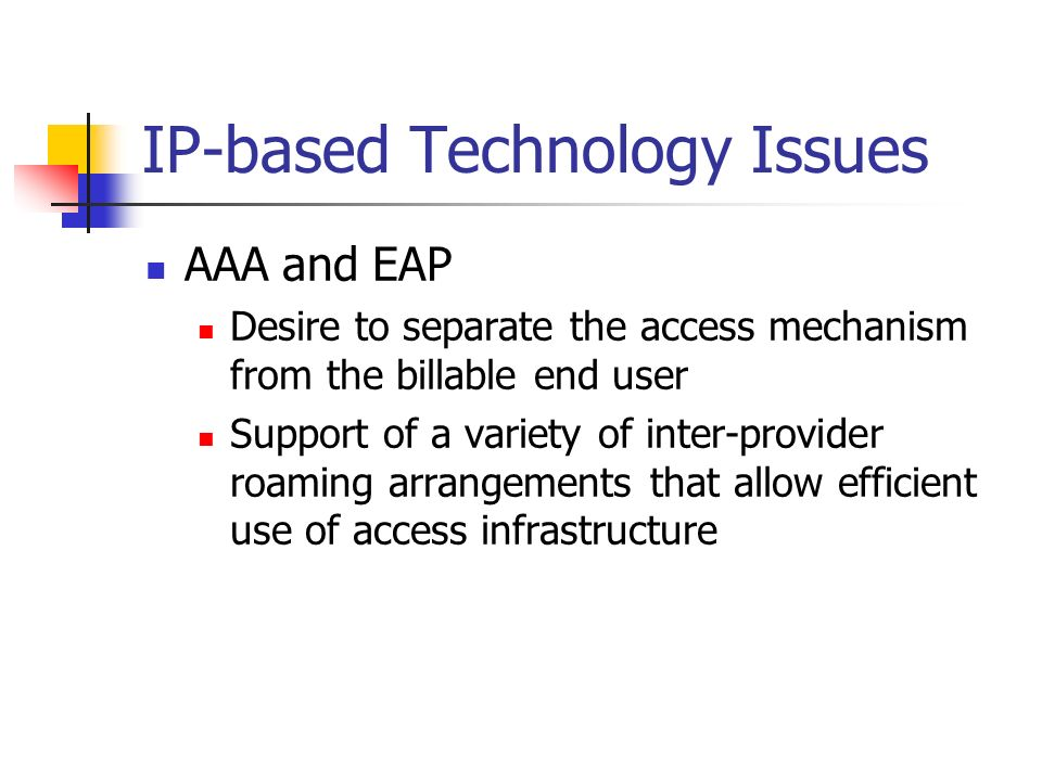 IP-based Technology Issues AAA and EAP Desire to separate the access mechanism from the billable end user Support of a variety of inter-provider roaming arrangements that allow efficient use of access infrastructure