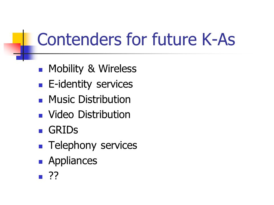 Contenders for future K-As Mobility & Wireless E-identity services Music Distribution Video Distribution GRIDs Telephony services Appliances