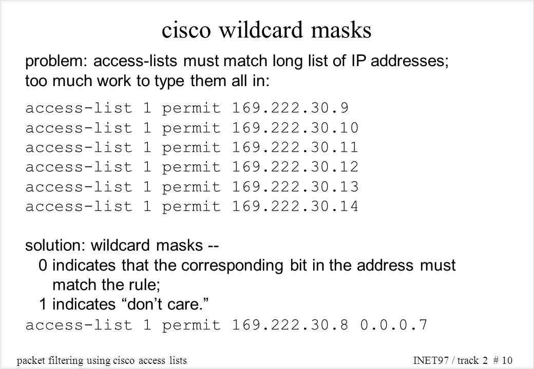 packet filtering using cisco access listsINET97 / track 2 # 10 access-list 1 permit 169.222.30.9 access-list 1 permit 169.222.30.10 access-list 1 permit 169.222.30.11 access-list 1 permit 169.222.30.12 access-list 1 permit 169.222.30.13 access-list 1 permit 169.222.30.14 cisco wildcard masks problem: access-lists must match long list of IP addresses; too much work to type them all in: solution: wildcard masks -- 0 indicates that the corresponding bit in the address must match the rule; 1 indicates dont care.
