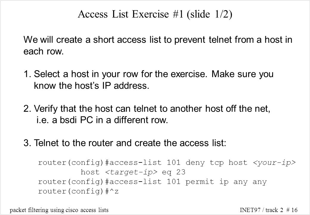 packet filtering using cisco access listsINET97 / track 2 # 16 Access List Exercise #1 (slide 1/2) We will create a short access list to prevent telnet from a host in each row.