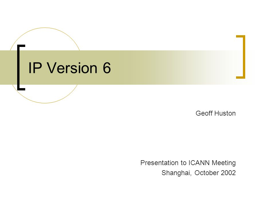 IP Version 6 Geoff Huston Presentation to ICANN Meeting Shanghai, October 2002