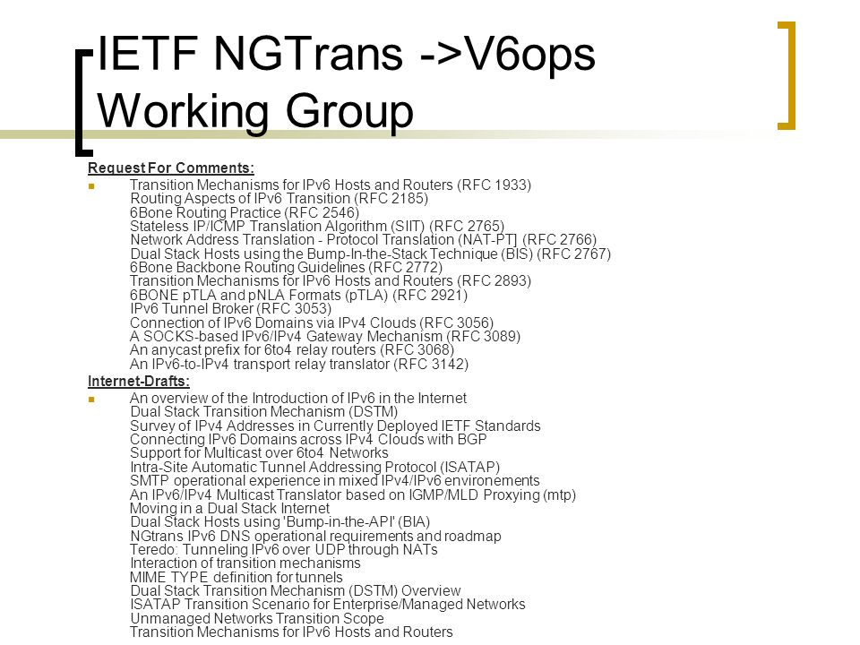 IETF NGTrans ->V6ops Working Group Request For Comments: Transition Mechanisms for IPv6 Hosts and Routers (RFC 1933) Routing Aspects of IPv6 Transition (RFC 2185) 6Bone Routing Practice (RFC 2546) Stateless IP/ICMP Translation Algorithm (SIIT) (RFC 2765) Network Address Translation - Protocol Translation (NAT-PT] (RFC 2766) Dual Stack Hosts using the Bump-In-the-Stack Technique (BIS) (RFC 2767) 6Bone Backbone Routing Guidelines (RFC 2772) Transition Mechanisms for IPv6 Hosts and Routers (RFC 2893) 6BONE pTLA and pNLA Formats (pTLA) (RFC 2921) IPv6 Tunnel Broker (RFC 3053) Connection of IPv6 Domains via IPv4 Clouds (RFC 3056) A SOCKS-based IPv6/IPv4 Gateway Mechanism (RFC 3089) An anycast prefix for 6to4 relay routers (RFC 3068) An IPv6-to-IPv4 transport relay translator (RFC 3142) Internet-Drafts: An overview of the Introduction of IPv6 in the Internet Dual Stack Transition Mechanism (DSTM) Survey of IPv4 Addresses in Currently Deployed IETF Standards Connecting IPv6 Domains across IPv4 Clouds with BGP Support for Multicast over 6to4 Networks Intra-Site Automatic Tunnel Addressing Protocol (ISATAP) SMTP operational experience in mixed IPv4/IPv6 environements An IPv6/IPv4 Multicast Translator based on IGMP/MLD Proxying (mtp) Moving in a Dual Stack Internet Dual Stack Hosts using Bump-in-the-API (BIA) NGtrans IPv6 DNS operational requirements and roadmap Teredo: Tunneling IPv6 over UDP through NATs Interaction of transition mechanisms MIME TYPE definition for tunnels Dual Stack Transition Mechanism (DSTM) Overview ISATAP Transition Scenario for Enterprise/Managed Networks Unmanaged Networks Transition Scope Transition Mechanisms for IPv6 Hosts and Routers