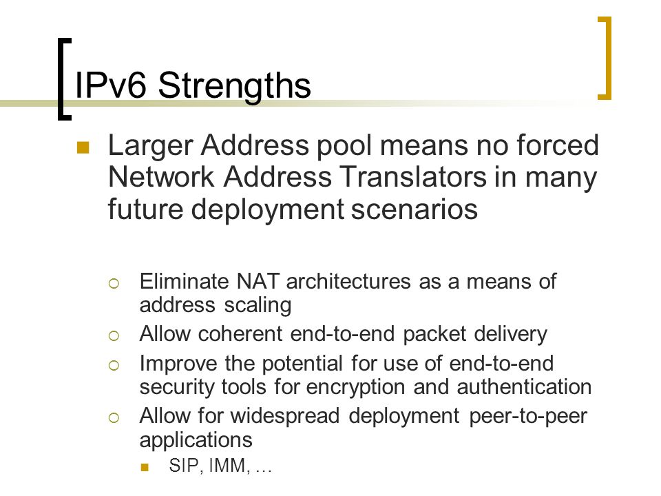 IPv6 Strengths Larger Address pool means no forced Network Address Translators in many future deployment scenarios Eliminate NAT architectures as a means of address scaling Allow coherent end-to-end packet delivery Improve the potential for use of end-to-end security tools for encryption and authentication Allow for widespread deployment peer-to-peer applications SIP, IMM, …