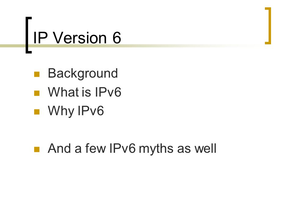 IP Version 6 Background What is IPv6 Why IPv6 And a few IPv6 myths as well