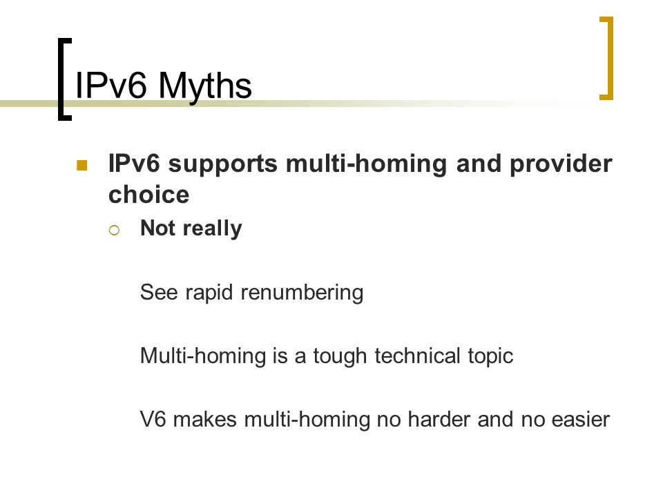 IPv6 Myths IPv6 supports multi-homing and provider choice Not really See rapid renumbering Multi-homing is a tough technical topic V6 makes multi-homing no harder and no easier