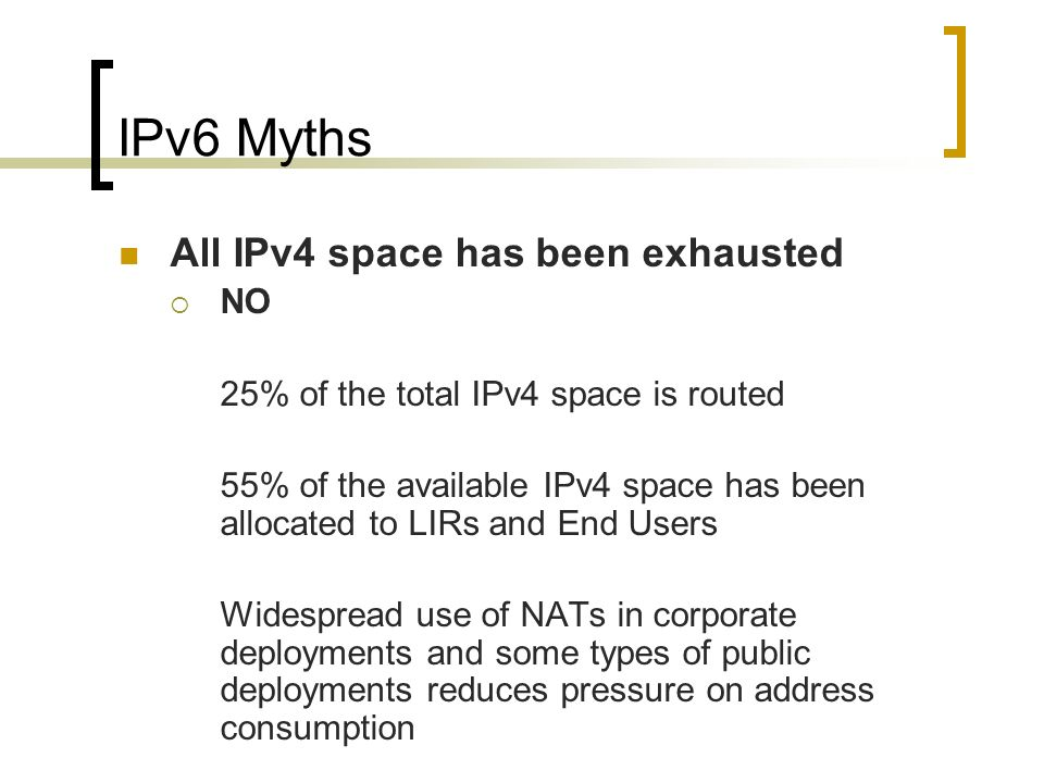 IPv6 Myths All IPv4 space has been exhausted NO 25% of the total IPv4 space is routed 55% of the available IPv4 space has been allocated to LIRs and End Users Widespread use of NATs in corporate deployments and some types of public deployments reduces pressure on address consumption