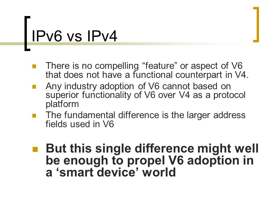 IPv6 vs IPv4 There is no compelling feature or aspect of V6 that does not have a functional counterpart in V4.