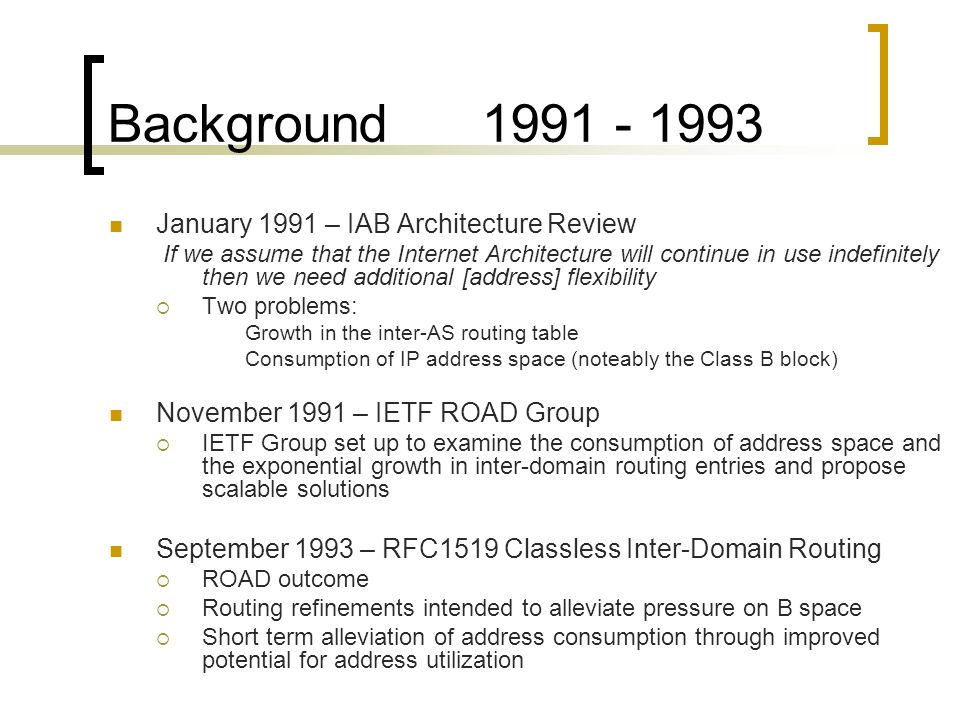 Background 1991 - 1993 January 1991 – IAB Architecture Review If we assume that the Internet Architecture will continue in use indefinitely then we need additional [address] flexibility Two problems: Growth in the inter-AS routing table Consumption of IP address space (noteably the Class B block) November 1991 – IETF ROAD Group IETF Group set up to examine the consumption of address space and the exponential growth in inter-domain routing entries and propose scalable solutions September 1993 – RFC1519 Classless Inter-Domain Routing ROAD outcome Routing refinements intended to alleviate pressure on B space Short term alleviation of address consumption through improved potential for address utilization
